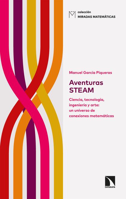 AVENTURAS STEAM. CIENCIA, TECNOLOGÍA, INGENIERÍA Y ARTE: UN UNIVERSO DE CONEXIONES MATEMÁTICAS