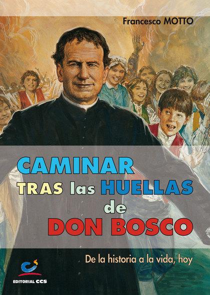 CAMINAR TRAS LAS HUELLAS DE DON BOSCO : DE LA HISTORIA A LA VIDA, HOY