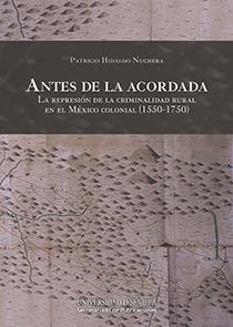 ANTES DE LA ACORDADA. LA REPRESIÓN DE LA CRIMINALIDAD RURAL EN EL MÉXICO COLONIAL (1550-1750)