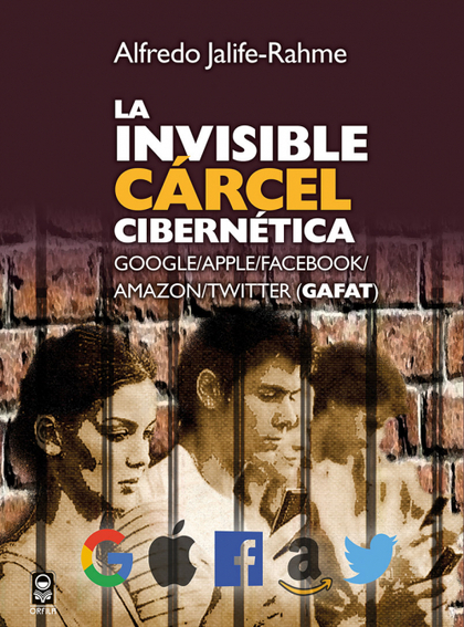 LA INVISIBLE CRCEL CIBERN´TICA. GOOGLE/APPLE/FACEBOOK/AMAZON/TWITTER (GAFAT)