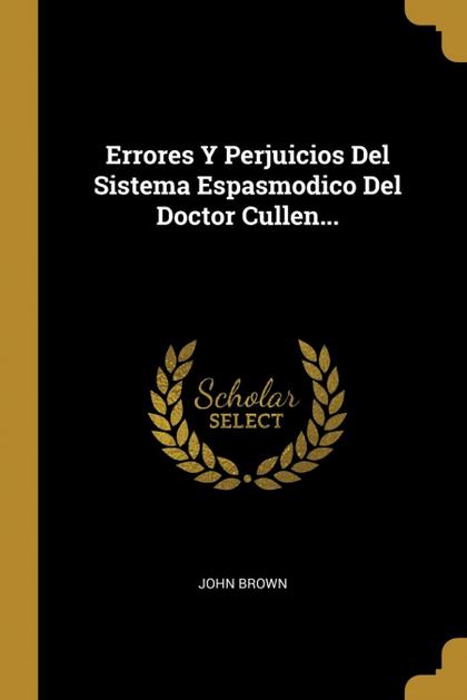 ERRORES Y PERJUICIOS DEL SISTEMA ESPASMODICO DEL DOCTOR CULLEN....