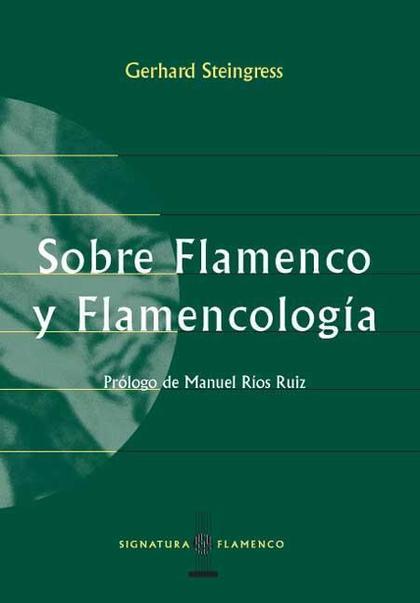 SOBRE FLAMENCO Y FLAMENCOLOGÍA: (ESCRITOS ESCOGIDOS, 1988-1998)