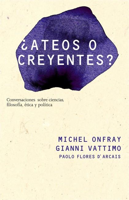 ¿ATEOS O CREYENTES? : CONVERSACIONES SOBRE FILOSOFÍA, POLÍTICA, ÉTICA Y CIENCIA