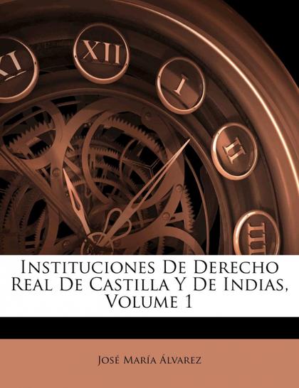 INSTITUCIONES DE DERECHO REAL DE CASTILLA Y DE INDIAS, VOLUME 1