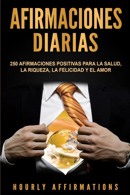 AFIRMACIONES DIARIAS. 250 AFIRMACIONES POSITIVAS PARA LA SALUD, LA RIQUEZA, LA FELICIDAD Y EL A