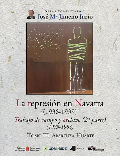 LA REPRESIÓN EN NAVARRA (1936-1939) TOMO III. ABÁRZUZA-HUARTE. TRABAJO DE CAMPO Y ARCHIVO (2ª P