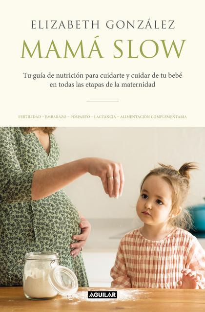 MAMÁ SLOW. TU GUÍA DE NUTRICIÓN PARA CUIDARTE Y CUIDAR DE TU BEBÉ EN TODAS LAS ETAPAS DE LA
