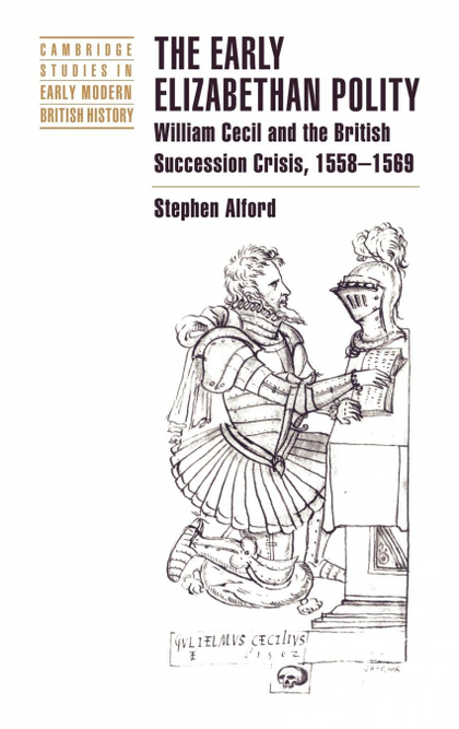 THE EARLY ELIZABETHAN POLITY. WILLIAM CECIL AND THE BRITISH SUCCESSION CRISIS, 1558 1569