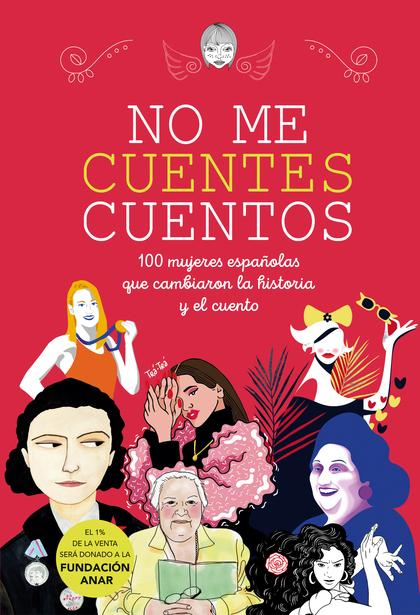 NO ME CUENTES CUENTOS. 100 MUJERES ESPAÑOLAS QUE CAMBIARON LA HISTORIA Y EL CUENTO