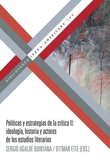 POLÍTICAS Y ESTRATEGIAS DE LA CRÍTICA II. IDEOLOGÍA, HISTORIA Y ACTORES DE LOS ESTUDIOS LITERAR