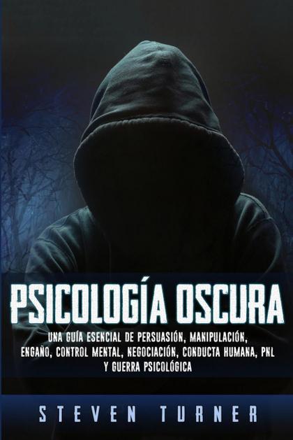 PSICOLOGÍA OSCURA. UNA GUÍA ESENCIAL DE PERSUASIÓN, MANIPULACIÓN, ENGAÑO, CONTROL MENTAL, NEGOC