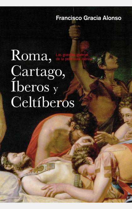 ROMA, CARTAGO, IBEROS Y CELTIBEROS. LAS GRANDES GUERRAS DE LA PENÍNSULA IBÉRICA
