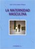LA MATERNIDAD MASCULINA : Y OTROS ENSAYOS SOBRE LA IGUALDAD ENTRE MUJERES Y HOMBRES DESDE OTRO