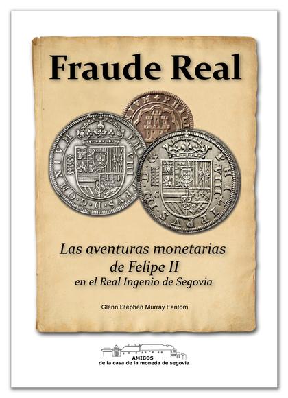 FRAUDE REAL. LAS AVENTURAS MONETARIAS DE FELIPE II EN EL REAL INGENIO DE SEGOVIA