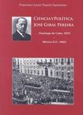 CIENCIA Y POLÍTICA. JOSÉ GIRAL PEREIRA  (SANTIAGO DE CUBA, 1879 - MÉXICO D.F., 1