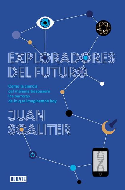 EXPLORADORES DEL FUTURO : CÓMO LA CIENCIA DEL MAÑANA TRASPASARÁ LAS BARRERAS DE LO QUE IMAGINAM