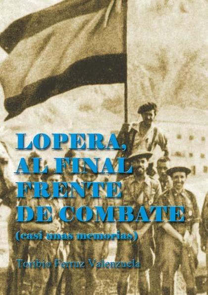 LOPERA, AL FINAL FRENTE DE COMBATE : CASI UNAS MEMORIAS
