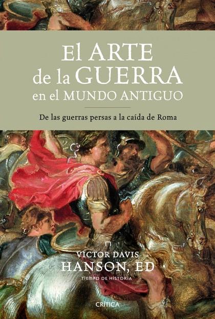 EL ARTE DE LA GUERRA EN EL MUNDO ANTIGUO : DE LAS GUERRAS PERSAS A LA CAÍDA DE ROMA
