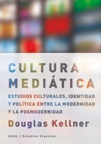 LA CULTURA MEDIÁTICA : ESTUDIOS CULTURALES, IDENTIDAD Y POLÍTICA ENTRE LA MODERNIDAD Y LA POSMO
