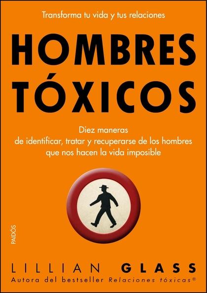 HOMBRES TÓXICOS. DIEZ MANERAS DE IDENTIFICAR, TRATAR Y RECUPERARSE DE LOS HOMBRES QUE NOS HACEN