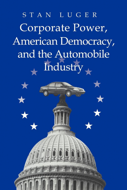 CORPORATE POWER, AMERICAN DEMOCRACY, AND THE AUTOMOBILE INDUSTRY.