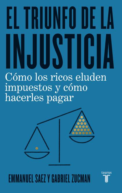 EL TRIUNFO DE LA INJUSTICIA. CÓMO LOS RICOS EVADEN IMPUESTOS Y CÓMO HACER QUE PAGUEN