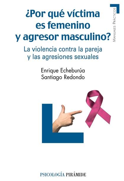 ¿POR QUÉ VÍCTIMA ES FEMENINO Y AGRESOR MASCULINO? : LA VIOLENCIA CONTRA LA PAREJA Y LAS AGRESIO