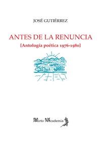 ANTES DE LA RENUNCIA [ANTOLOGA POÉTICA 1976-1980]
