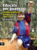 EDUCATS PER GUANYAR : CONFESSIONS DELS PARES DE MESSI, XAVI, PIQUÉ, CESC...