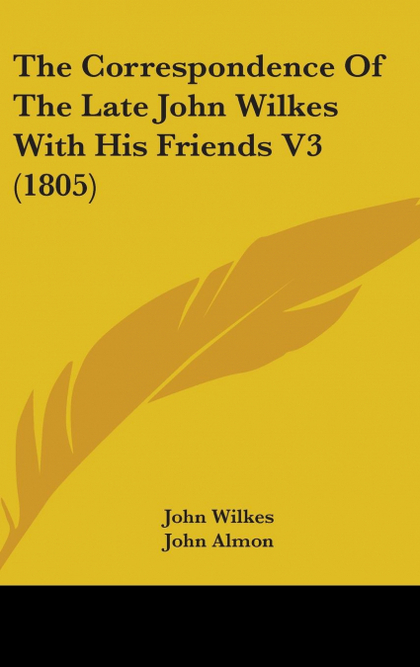 THE CORRESPONDENCE OF THE LATE JOHN WILKES WITH HIS FRIENDS V3 (1805)