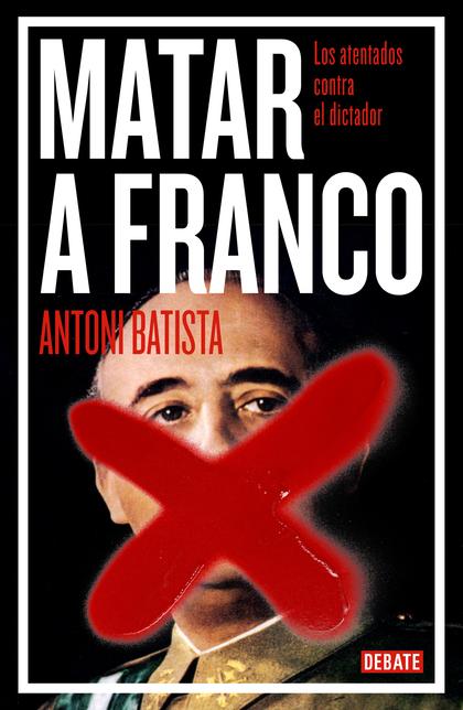 MATAR A FRANCO. LOS ATENTADOS CONTRA EL DICTADOR