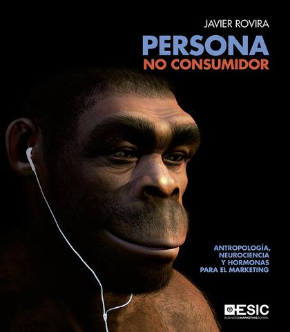 PERSONA, NO CONSUMIDOR. ANTROPOLOGÍA, NEUROCIENCIA Y HORMONAS PARA EL MARKETING