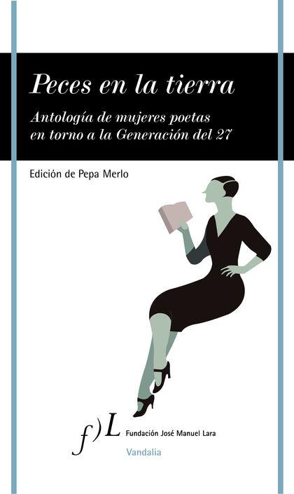 PECES EN LA TIERRA. ANTOLOGIA DE MUJERES POETAS EN TORNO A LA GENERACION DEL 27
