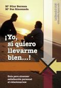 ¡YO SI QUIERO LLEVARME BIEN--! : GUÍA PARA ALCANZAR LA SATISFACCIÓN PERSONAL AL RELACIONARNOS