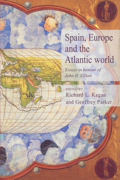 SPAIN, EUROPE AND THE ATLANTIC. ESSAYS IN HONOUR OF JOHN H. ELLIOTT