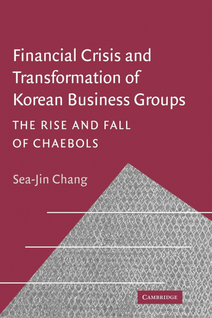 FINANCIAL CRISIS AND TRANSFORMATION OF KOREAN BUSINESS GROUPS. THE RISE AND FALL OF CHAEBOLS