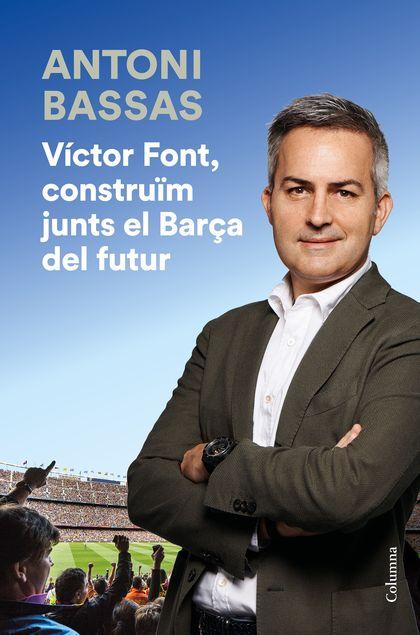 VÍCTOR FONT, CONSTRUÏM JUNTS EL BARÇA DEL FUTUR.