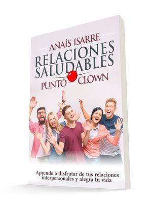 RELACIONES SALUDABLES PUNTO CLOWN. APRENDE A DISFRUTAR DE TUS RELACIONES INTERPERSONALES Y ALEG