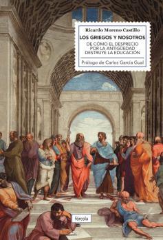 LOS GRIEGOS Y NOSOTROS. DE CÓMO EL DESPRECIO POR LA ANTIGÜEDAD DESTRUYE LA EDUCACIÓN