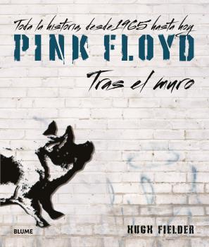 PINK FLOYD. TRAS EL MURO. TODA LA HISTORIA, DESDE 1965 HASTA HOY