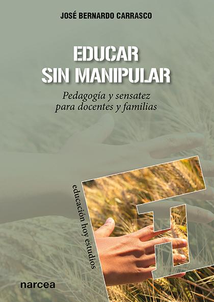 EDUCAR SIN MANIPULAR. PEDAGOGIA Y SENSATEZ PARA DOCENTES Y