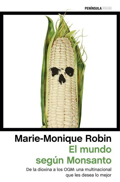 EL MUNDO SEGÚN MONSANTO : DE LA DIOXINA A LOS OGM : UNA MULTINACIONAL QUE LES DESEA LO MEJOR