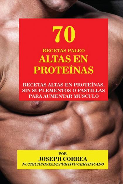 70 RECETAS PALEO ALTAS EN PROTEÍNAS. RECETAS ALTAS EN PROTEÍNAS, SIN SUPLEMENTOS O PASTILLAS PA