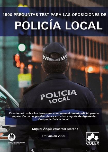1500 PREGUNTAS TEST PARA LAS OPOSICIONES DE POLICÍA LOCAL. CUESTIONARIO SOBRE LOS TEMAS QUE COM