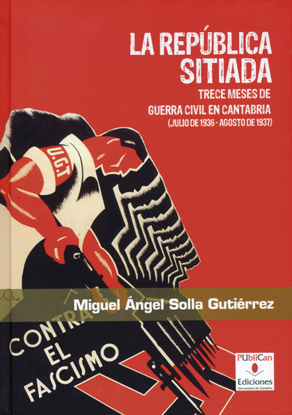 LA REPÚBLICA SITIADA : TRECE MESES DE GUERRA CIVIL EN CANTABRIA (JULIO DE 1936 - AGOSTO DE 1937