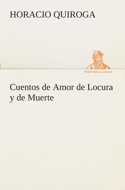 CUENTOS DE AMOR DE LOCURA Y DE MUERTE.