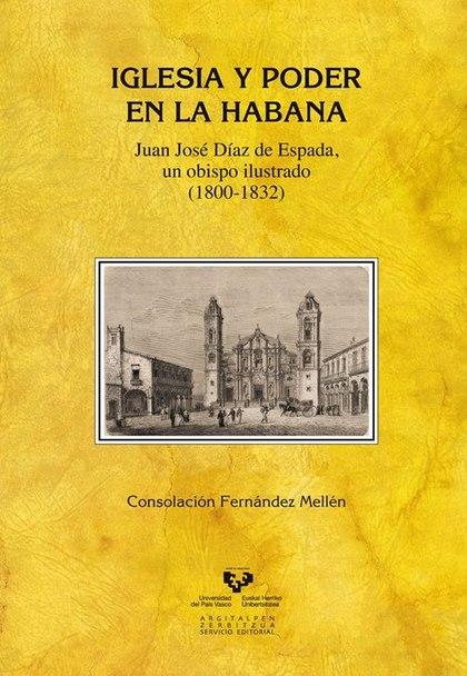 IGLESIA Y PODER EN LA HABANA. JUAN JOSÉ DÍAZ DE ESPADA; UN OBISPO ILUSTRADO (1800-1832)