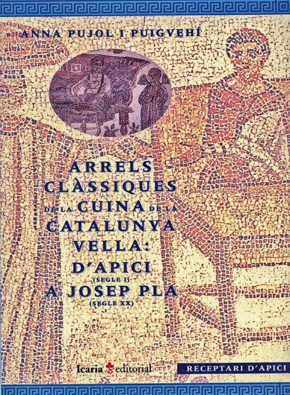 ARRELS CLÀSSIQUES DE LA CUINA DE LA CATALUNYA VELL : D´APICI (SEGLE I) A JOSEP PLA (SEGLE XX)