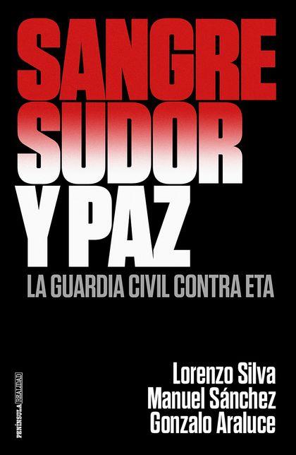 SANGRE, SUDOR Y PAZ. LA GUARDIA CIVIL CONTRA ETA