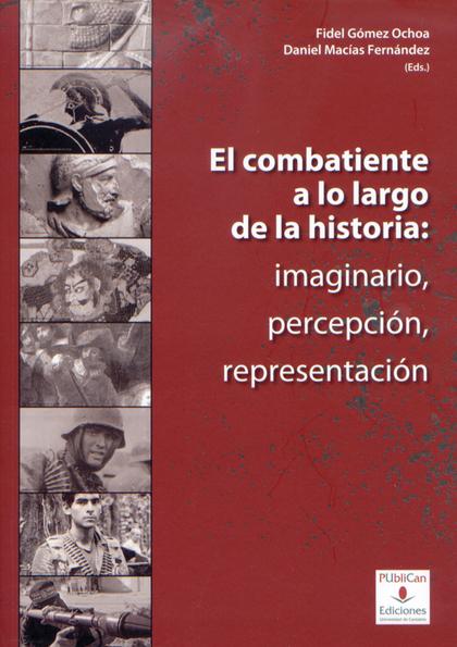 EL COMBATIENTE A LO LARGO DE LA HISTORIA : IMAGINARIO, PERCEPCIÓN, REPRESENTACIÓN